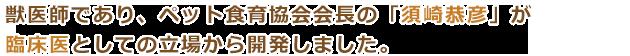 獣医師であり、ペット食育協会会長である須崎恭彦が臨床医の立場で開発しました