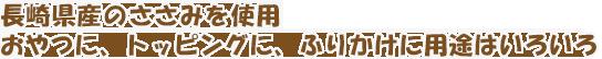 長崎県産のささみを使用。おやつに、トッピングに、ふりかけに用途はいろいろ!